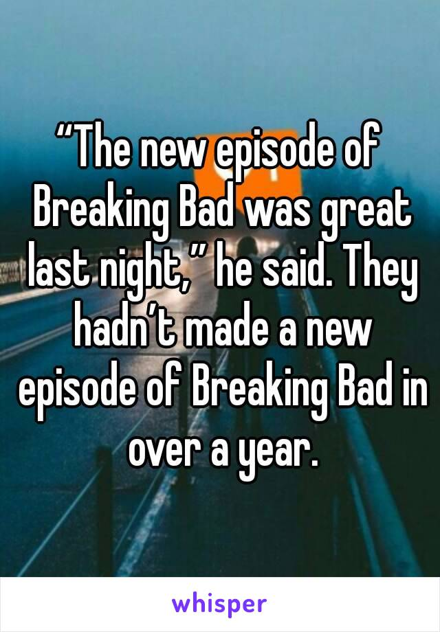"""The new episode of Breaking Bad was great last night,"" he said. They hadn't made a new episode of Breaking Bad in over a year."