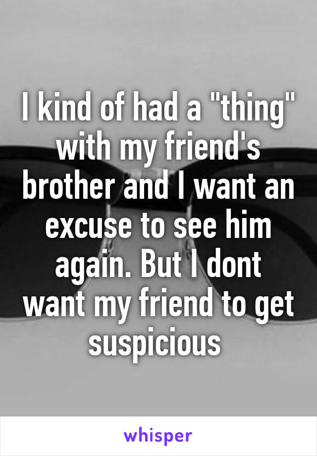 """I kind of had a """"thing"""" with my friend's brother and I want an excuse to see him again. But I dont want my friend to get suspicious"""