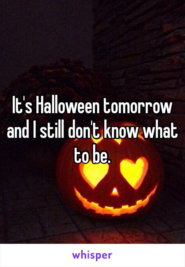 It's Halloween tomorrow and I still don't know what to be.