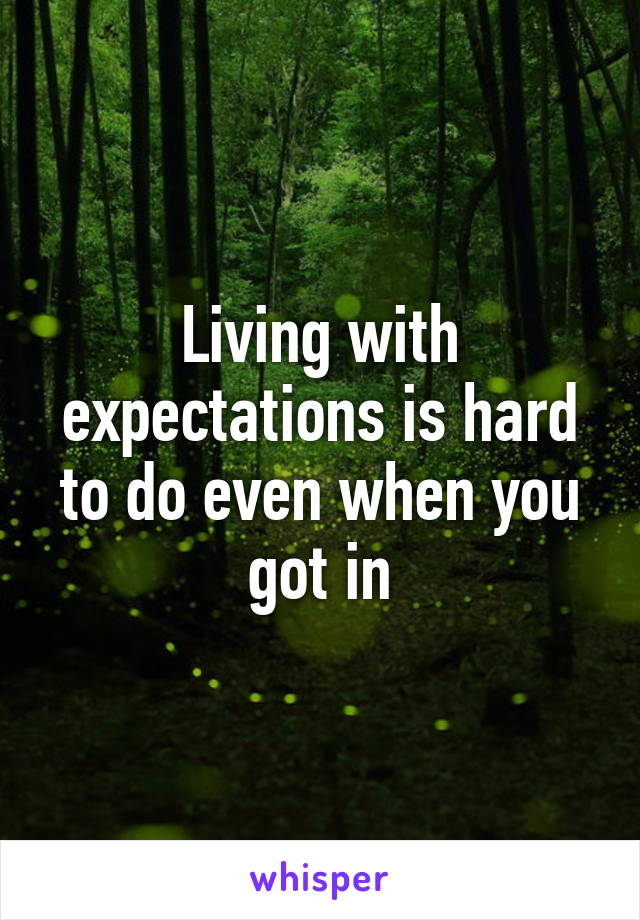 Living with expectations is hard to do even when you got in