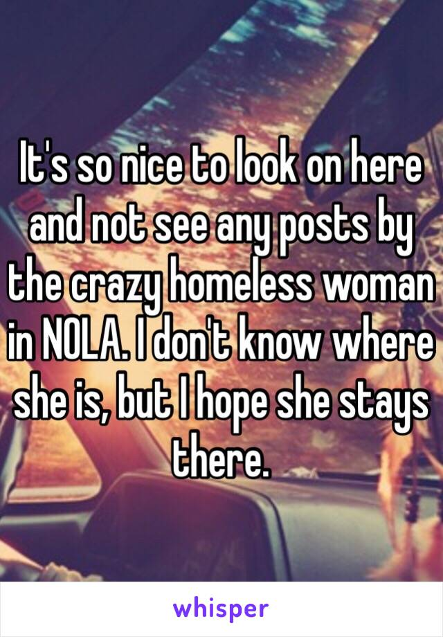 It's so nice to look on here and not see any posts by the crazy homeless woman in NOLA. I don't know where she is, but I hope she stays there.