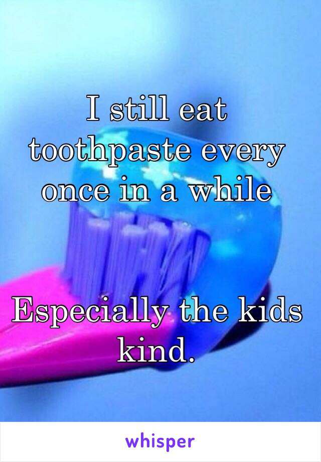 I still eat toothpaste every once in a while    Especially the kids kind.
