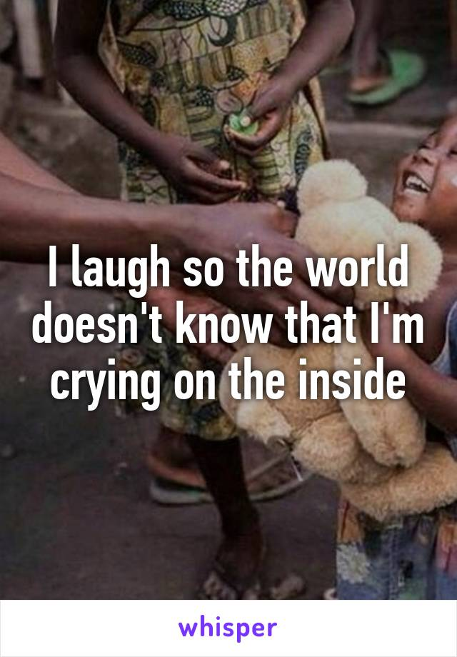 I laugh so the world doesn't know that I'm crying on the inside