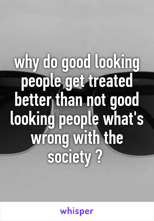 why do good looking people get treated better than not good looking people what's wrong with the society ?