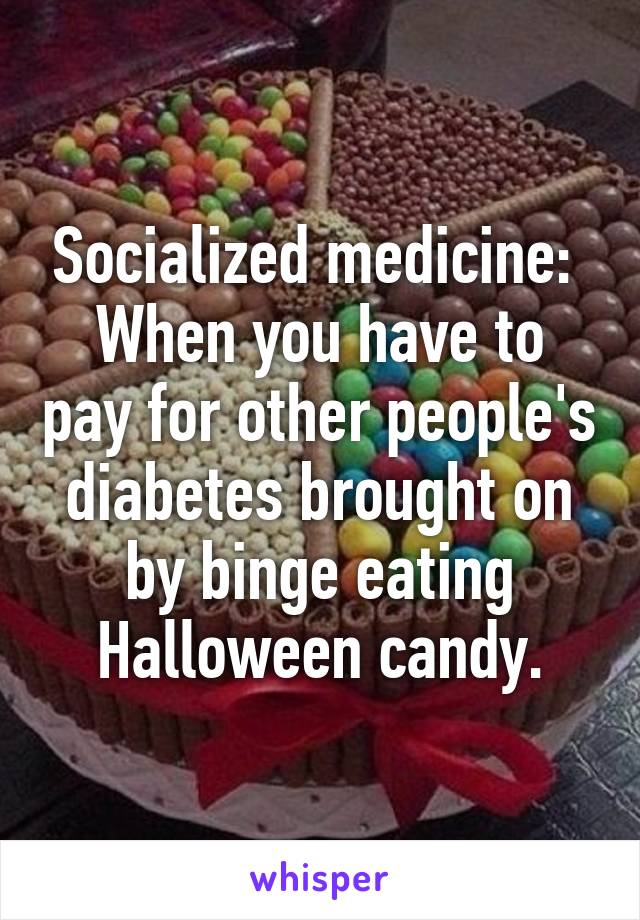 Socialized medicine:  When you have to pay for other people's diabetes brought on by binge eating Halloween candy.