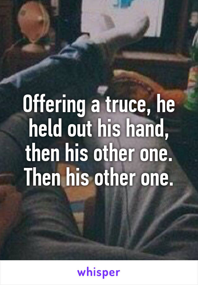 Offering a truce, he held out his hand, then his other one. Then his other one.