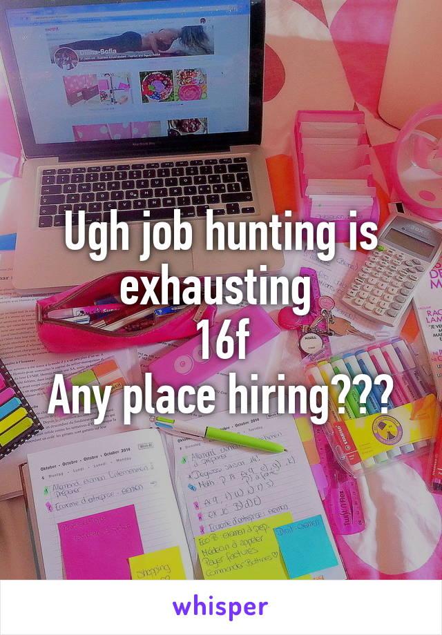 Ugh job hunting is exhausting  16f Any place hiring???