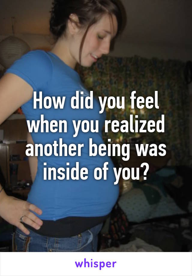 How did you feel when you realized another being was inside of you?