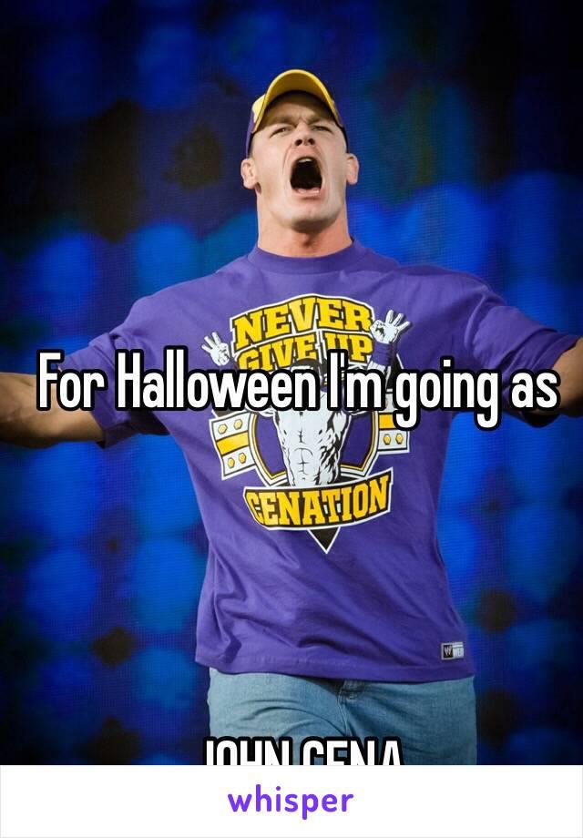 For Halloween I'm going as      JOHN CENA