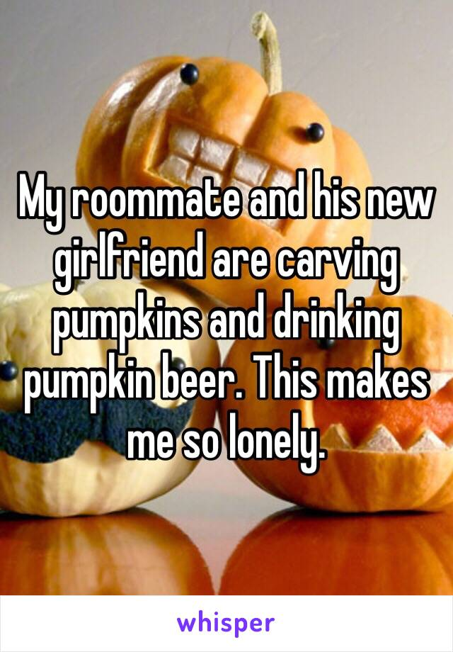 My roommate and his new girlfriend are carving pumpkins and drinking pumpkin beer. This makes me so lonely.