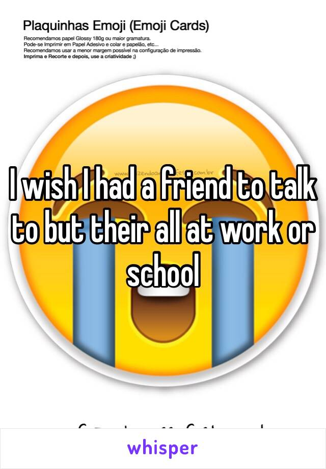 I wish I had a friend to talk to but their all at work or school