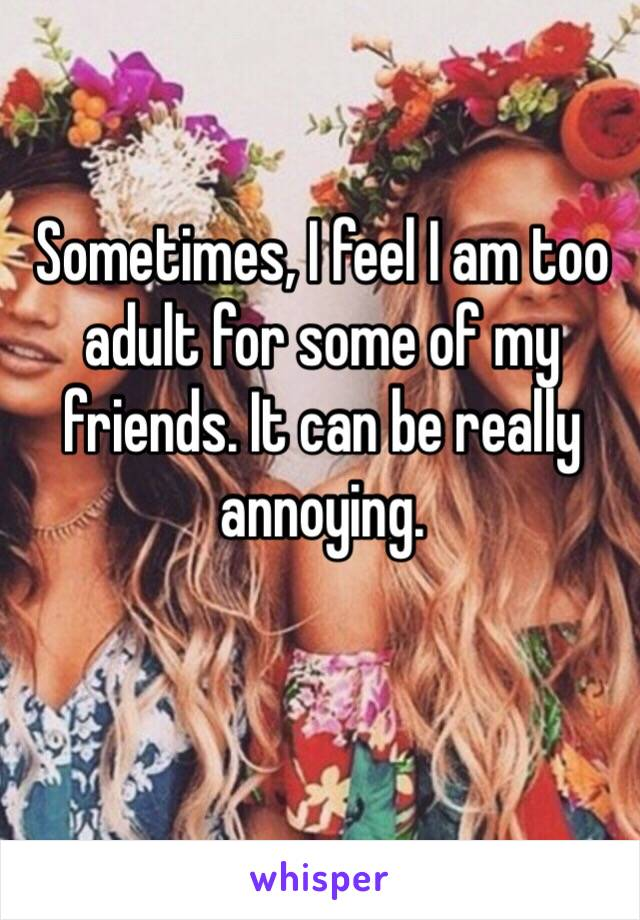 Sometimes, I feel I am too adult for some of my friends. It can be really annoying.