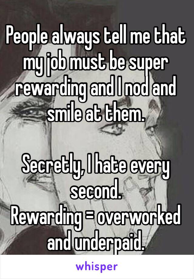 People always tell me that my job must be super rewarding and I nod and smile at them.   Secretly, I hate every second.  Rewarding = overworked and underpaid.