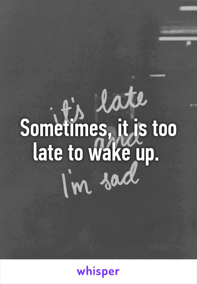 Sometimes, it is too late to wake up.