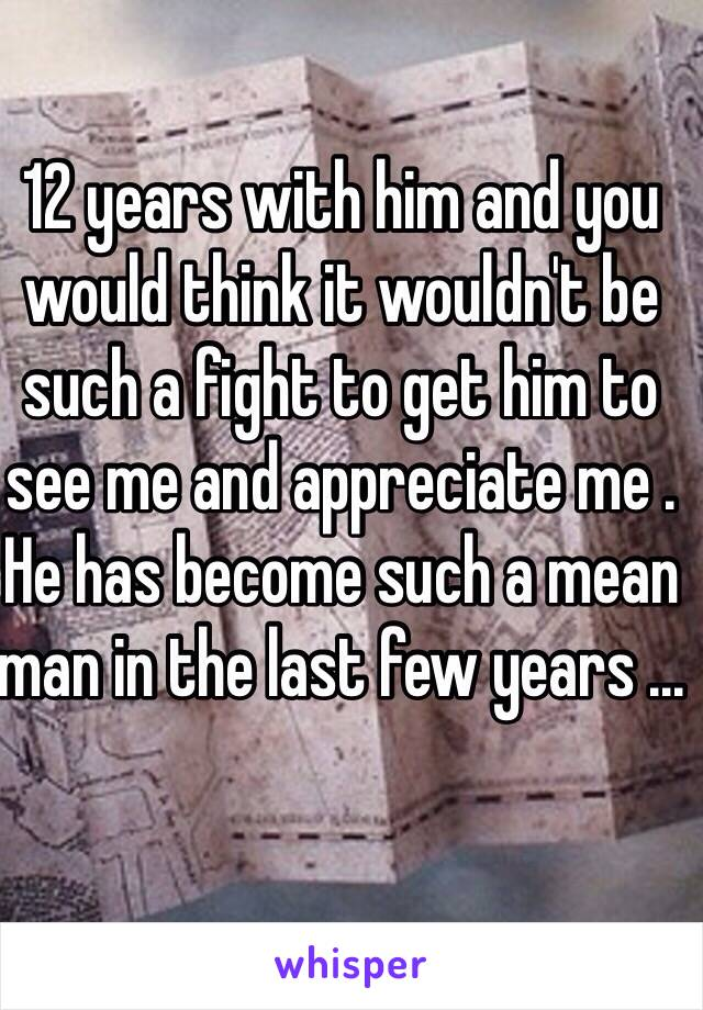 12 years with him and you would think it wouldn't be such a fight to get him to see me and appreciate me . He has become such a mean man in the last few years ...