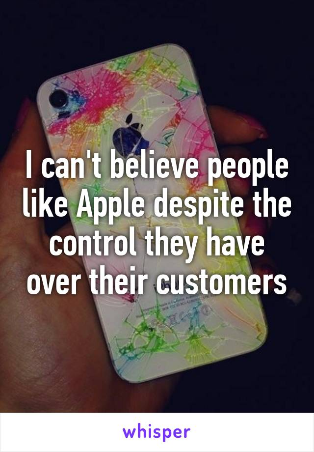 I can't believe people like Apple despite the control they have over their customers