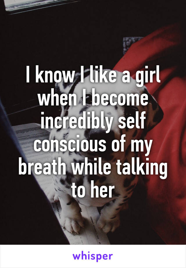 I know I like a girl when I become incredibly self conscious of my breath while talking to her