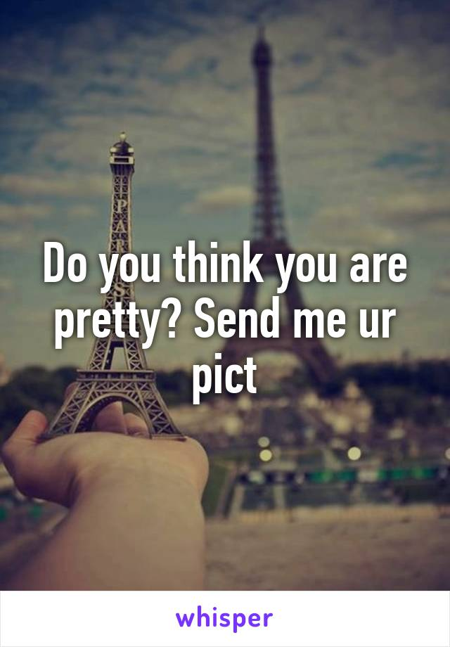 Do you think you are pretty? Send me ur pict