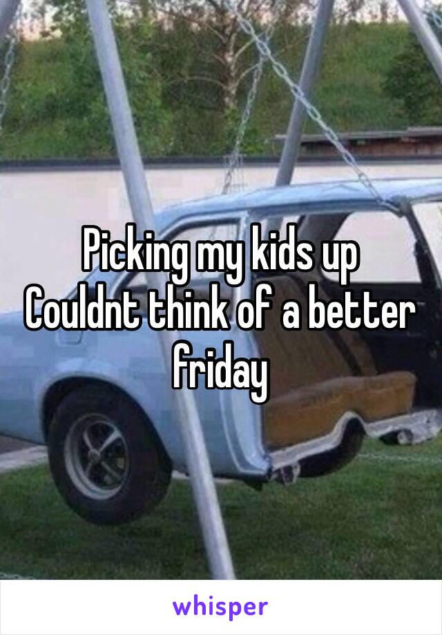 Picking my kids up  Couldnt think of a better friday