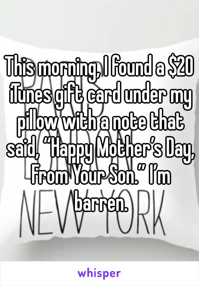"This morning, I found a $20 iTunes gift card under my pillow with a note that said, ""Happy Mother's Day, From Your Son."" I'm barren."