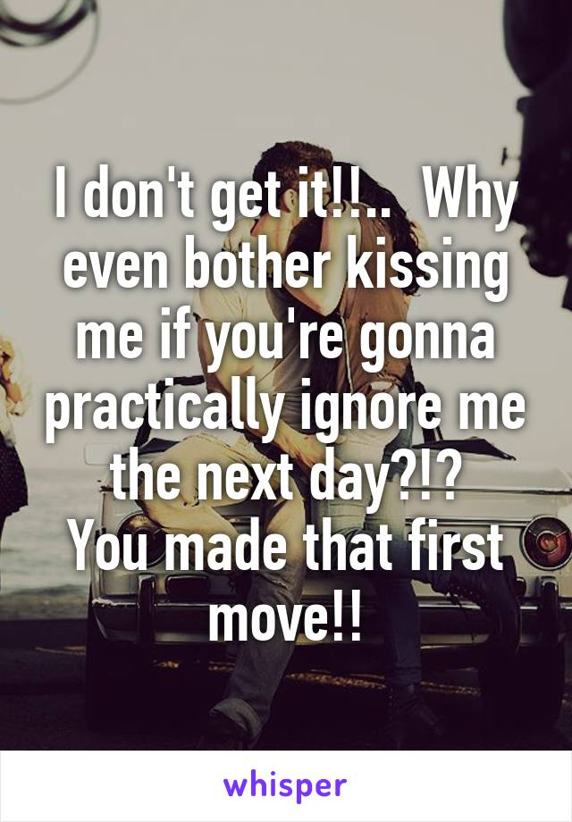 I don't get it!!..  Why even bother kissing me if you're gonna practically ignore me the next day?!? You made that first move!!