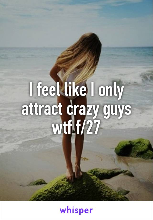 I feel like I only attract crazy guys wtf f/27