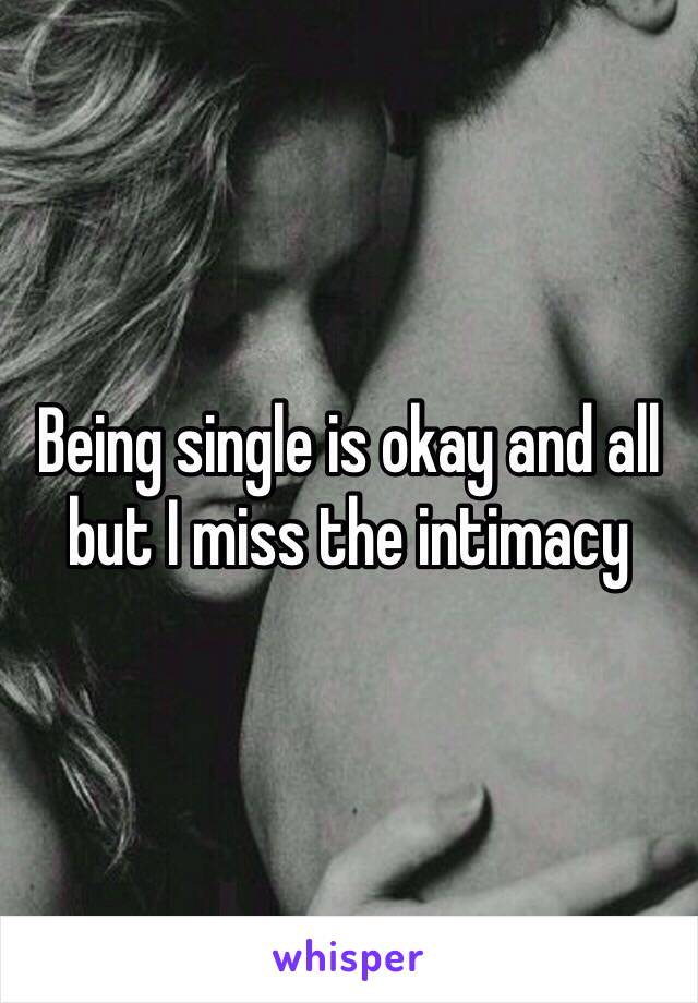Being single is okay and all but I miss the intimacy