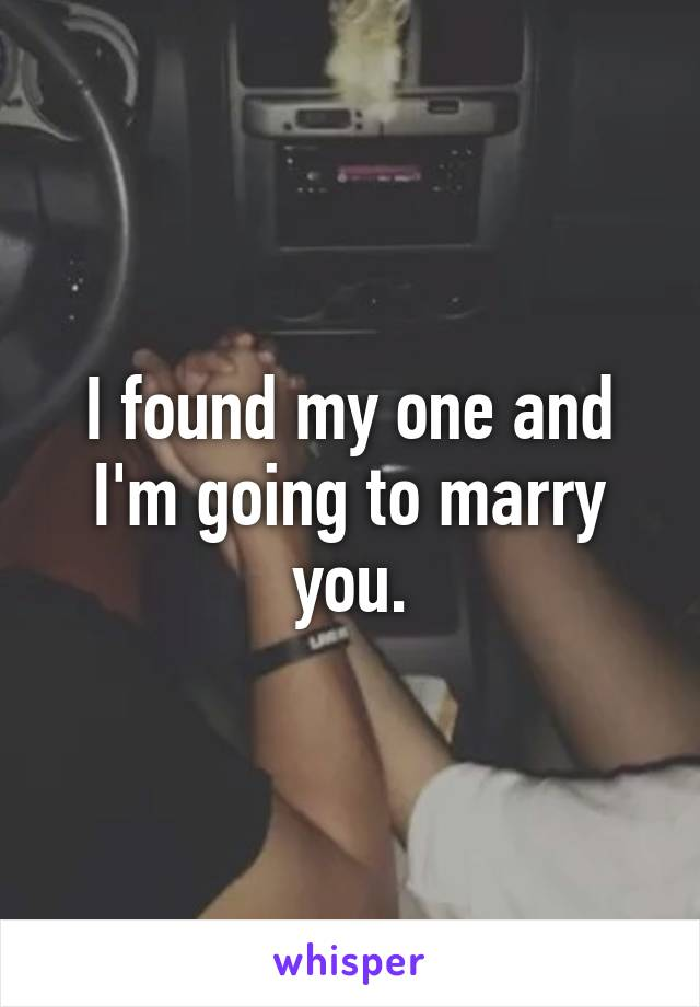 I found my one and I'm going to marry you.