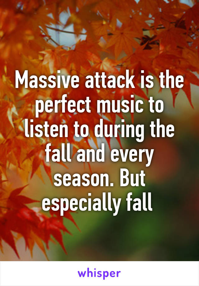 Massive attack is the perfect music to listen to during the fall and every season. But especially fall