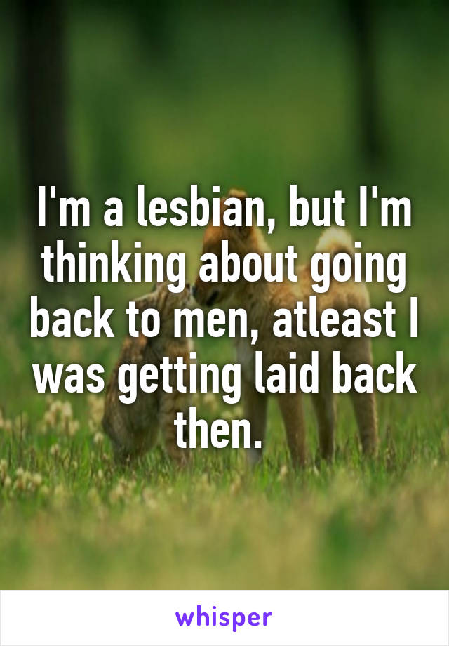I'm a lesbian, but I'm thinking about going back to men, atleast I was getting laid back then.