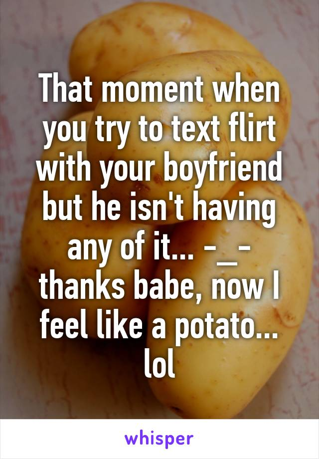 That moment when you try to text flirt with your boyfriend but he isn't having any of it... -_- thanks babe, now I feel like a potato... lol