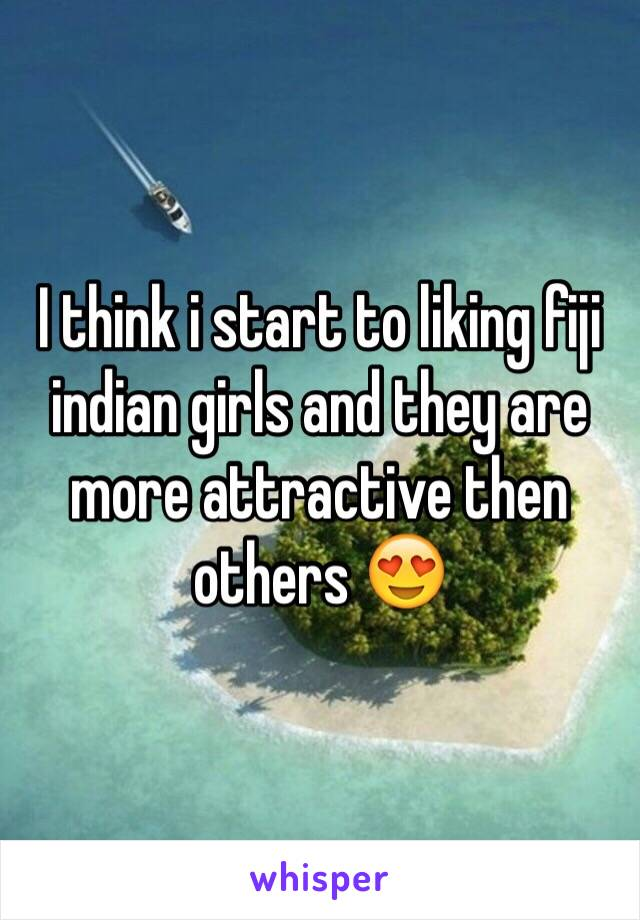 I think i start to liking fiji indian girls and they are more attractive then others 😍