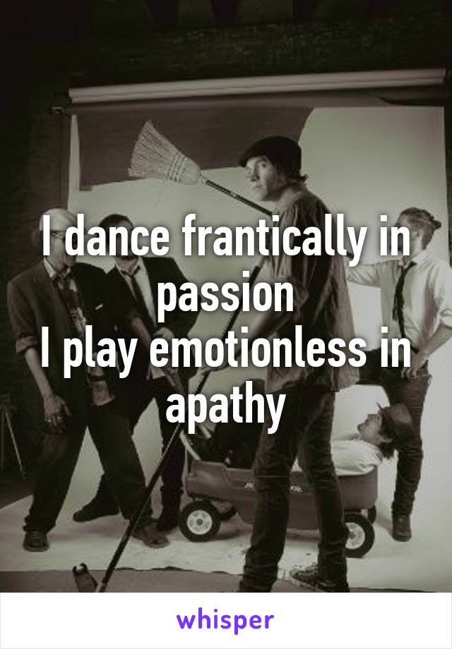 I dance frantically in passion I play emotionless in apathy