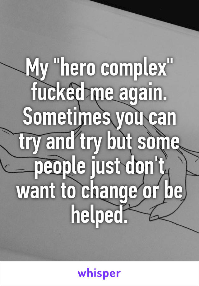 """My """"hero complex"""" fucked me again. Sometimes you can try and try but some people just don't want to change or be helped."""
