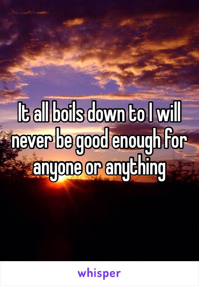 It all boils down to I will never be good enough for anyone or anything