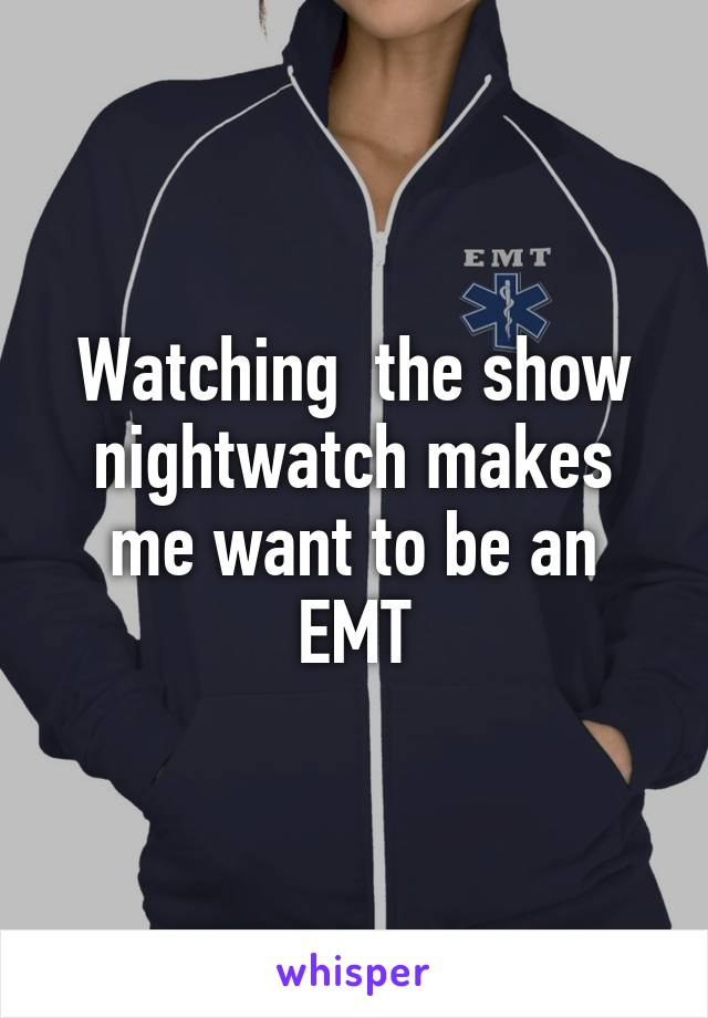 Watching  the show nightwatch makes me want to be an EMT