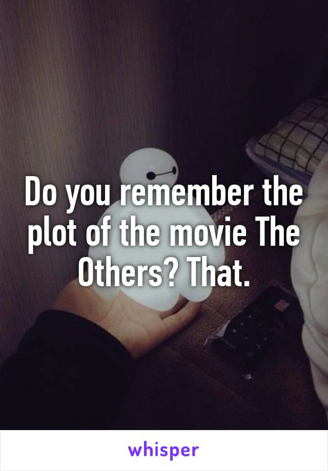 Do you remember the plot of the movie The Others? That.