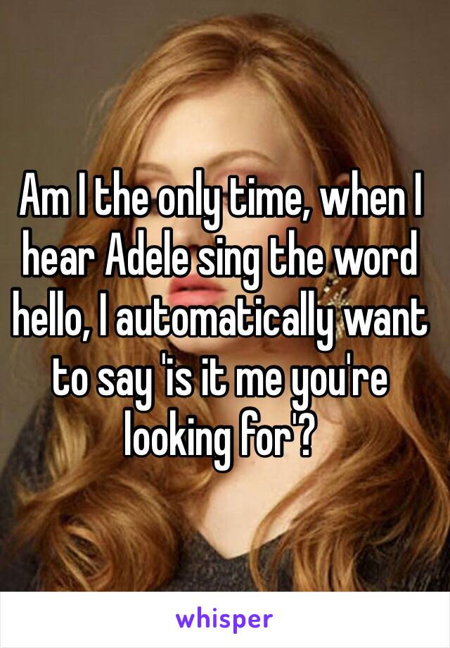 Am I the only time, when I hear Adele sing the word hello, I automatically want to say 'is it me you're looking for'?