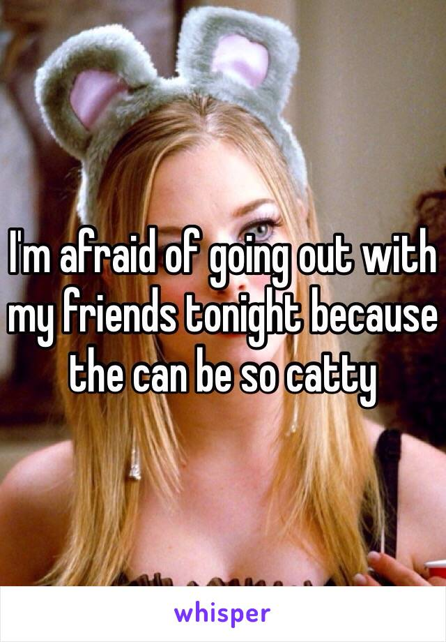 I'm afraid of going out with my friends tonight because the can be so catty