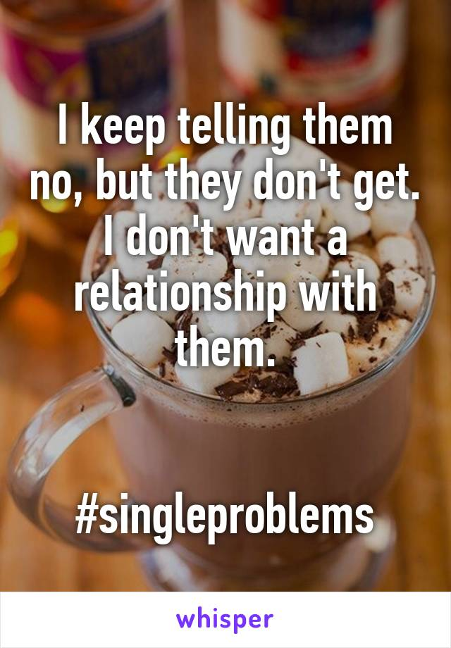 I keep telling them no, but they don't get. I don't want a relationship with them.   #singleproblems