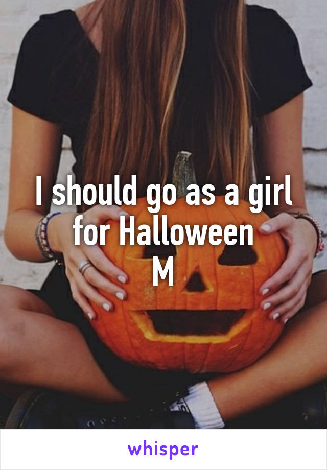 I should go as a girl for Halloween M