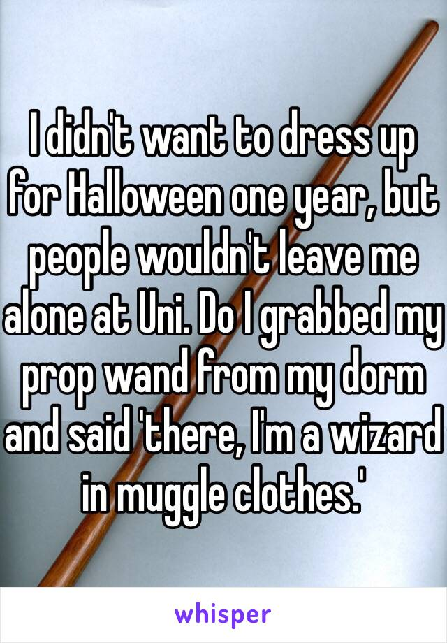I didn't want to dress up for Halloween one year, but people wouldn't leave me alone at Uni. Do I grabbed my prop wand from my dorm and said 'there, I'm a wizard in muggle clothes.'