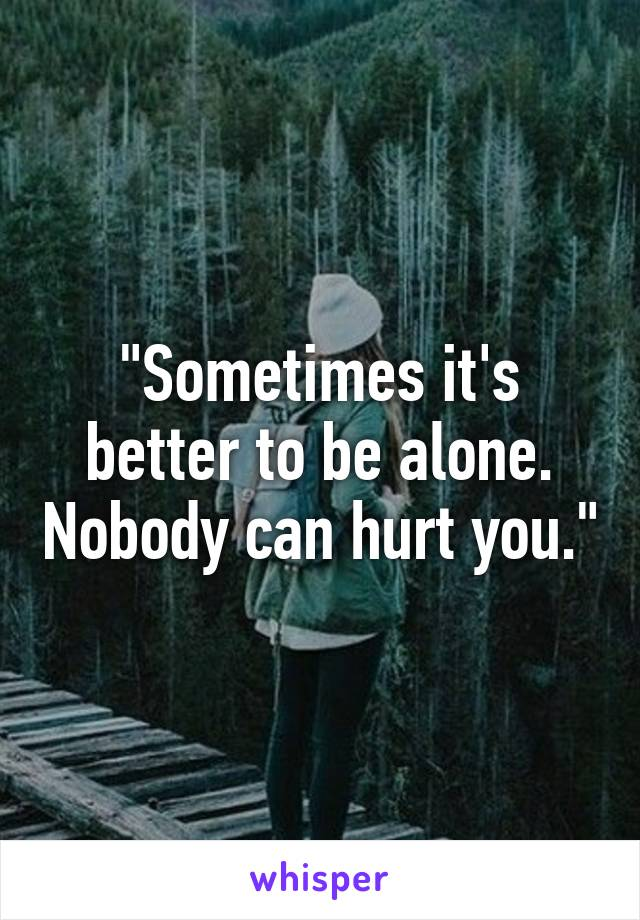 """Sometimes it's better to be alone. Nobody can hurt you."""