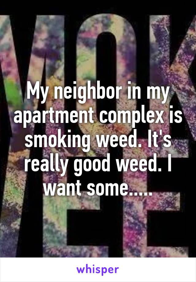 My neighbor in my apartment complex is smoking weed. It's really good weed. I want some.....