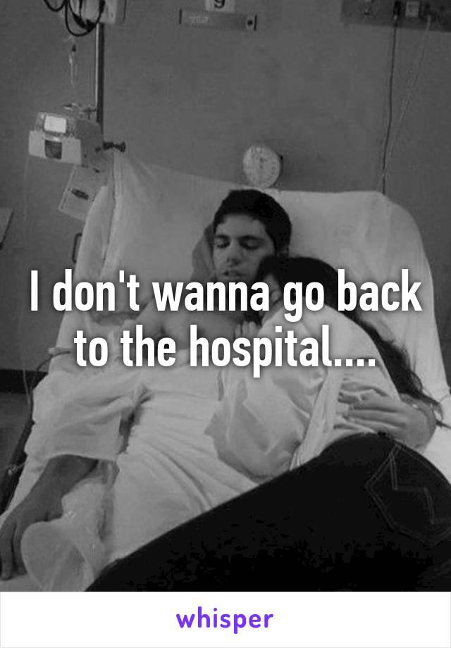 I don't wanna go back to the hospital....