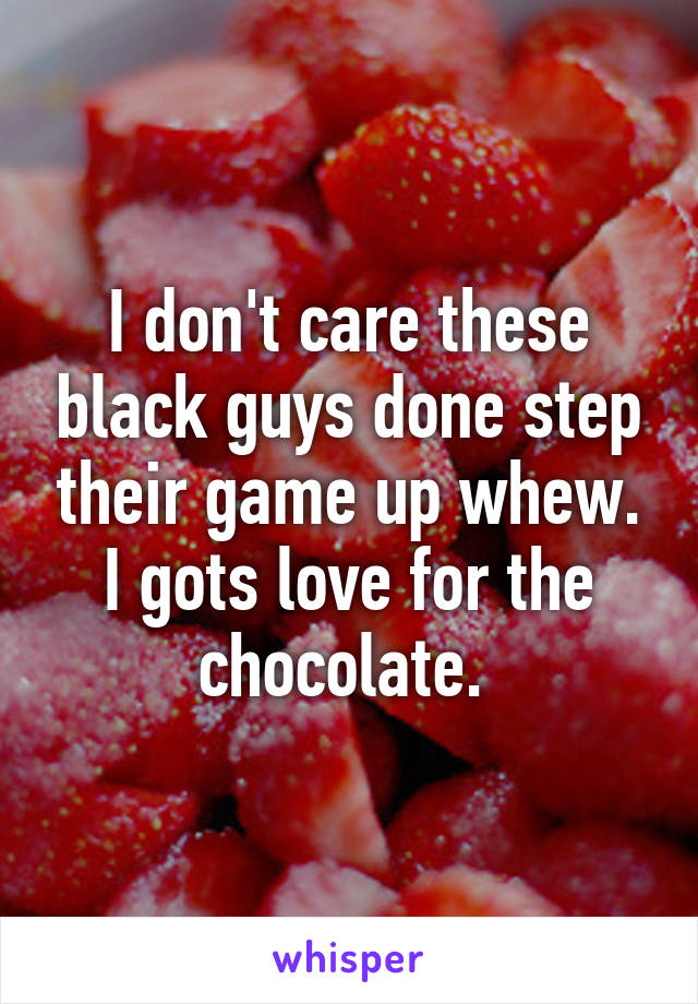 I don't care these black guys done step their game up whew. I gots love for the chocolate.