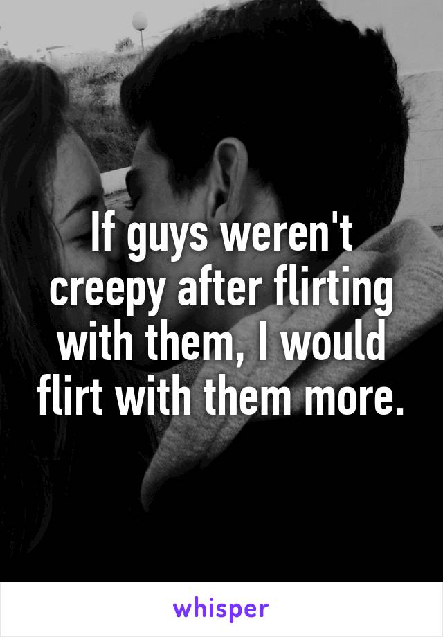 If guys weren't creepy after flirting with them, I would flirt with them more.