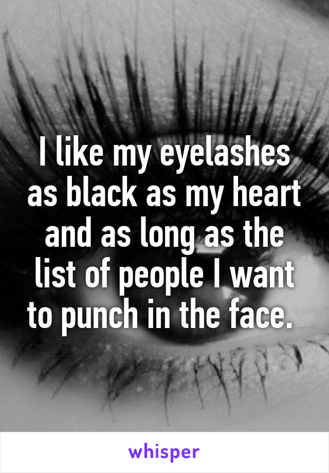 I like my eyelashes as black as my heart and as long as the list of people I want to punch in the face.