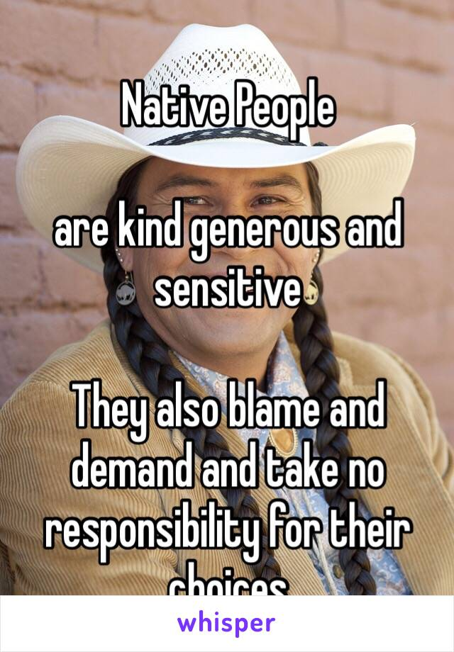 Native People  are kind generous and sensitive  They also blame and demand and take no responsibility for their choices