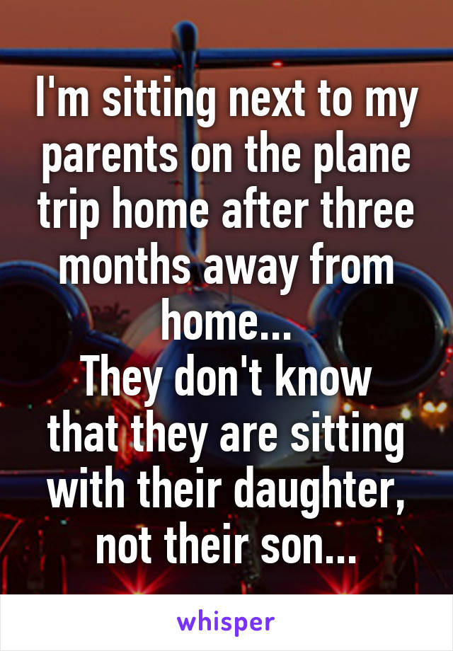 I'm sitting next to my parents on the plane trip home after three months away from home... They don't know that they are sitting with their daughter, not their son...